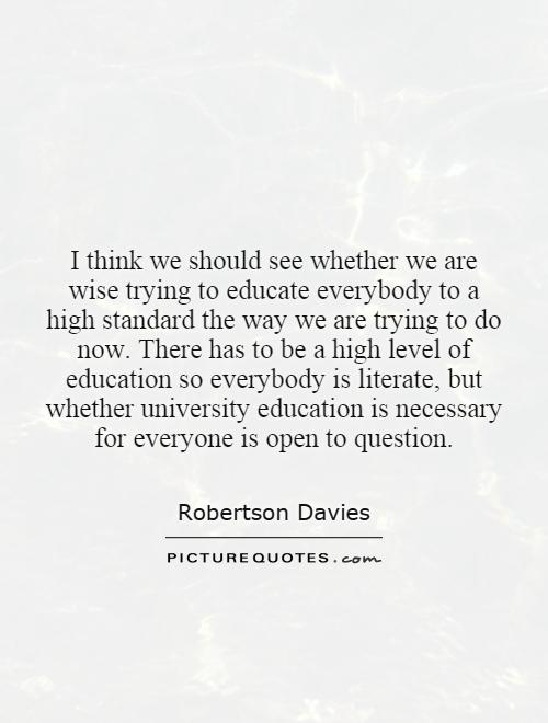 I think we should see whether we are wise trying to educate everybody to a high standard the way we are trying to do now. There has to be a high level of education so everybody is literate, but whether university education is necessary for everyone is open to question Picture Quote #1