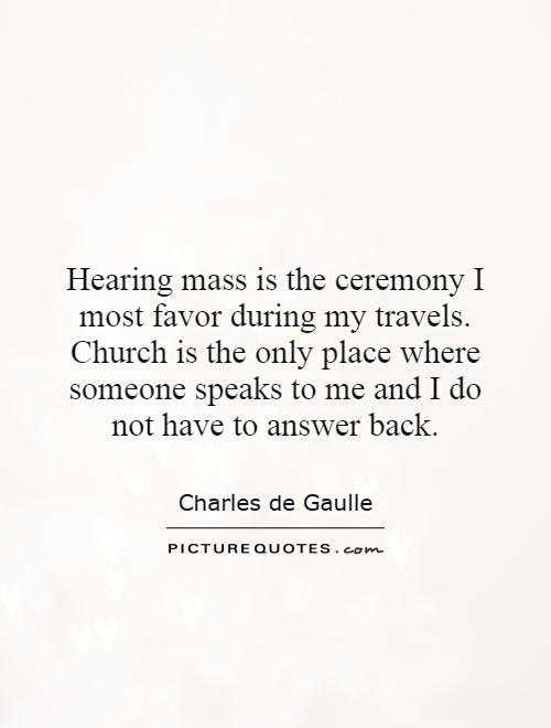Hearing mass is the ceremony I most favor during my travels. Church is the only place where someone speaks to me and I do not have to answer back Picture Quote #1