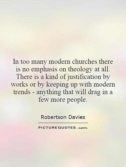 In too many modern churches there is no emphasis on theology at all. There is a kind of justification by works or by keeping up with modern trends - anything that will drag in a few more people Picture Quote #1