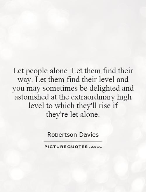 Let people alone. Let them find their way. Let them find their level and you may sometimes be delighted and astonished at the extraordinary high level to which they'll rise if they're let alone Picture Quote #1