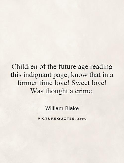Children of the future age reading this indignant page, know that in a former time love! Sweet love! Was thought a crime Picture Quote #1