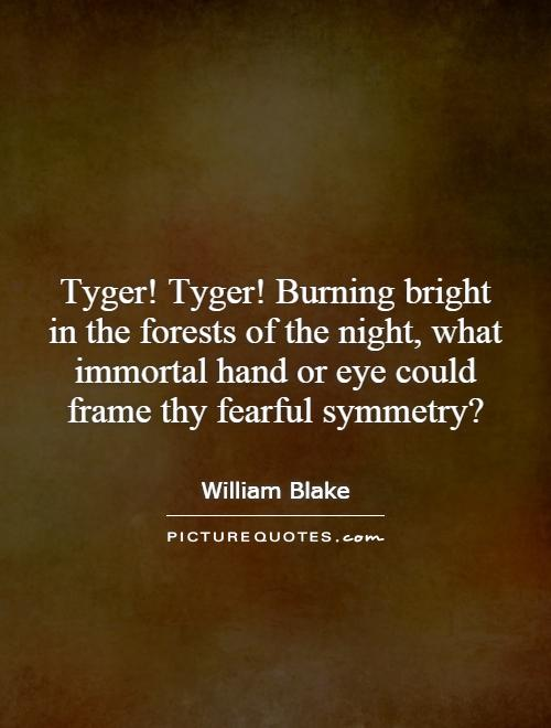 Tyger! Tyger! Burning bright in the forests of the night, what immortal hand or eye could frame thy fearful symmetry? Picture Quote #1