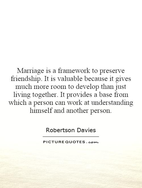 Marriage is a framework to preserve friendship. It is valuable because it gives much more room to develop than just living together. It provides a base from which a person can work at understanding himself and another person Picture Quote #1