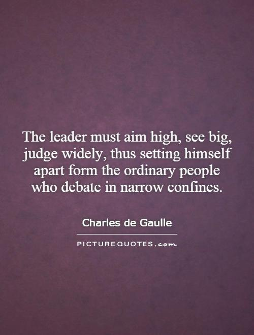 The leader must aim high, see big, judge widely, thus setting himself apart form the ordinary people who debate in narrow confines Picture Quote #1