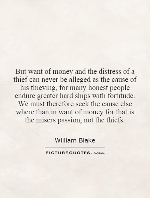 But want of money and the distress of a thief can never be alleged as the cause of his thieving, for many honest people endure greater hard ships with fortitude. We must therefore seek the cause else where than in want of money for that is the misers passion, not the thiefs Picture Quote #1