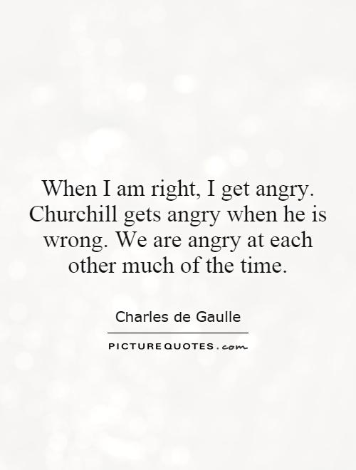 When I am right, I get angry. Churchill gets angry when he is wrong. We are angry at each other much of the time Picture Quote #1
