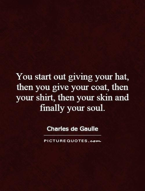 You start out giving your hat, then you give your coat, then your shirt, then your skin and finally your soul Picture Quote #1
