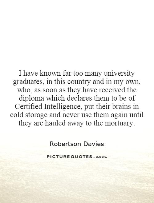 I have known far too many university graduates, in this country and in my own, who, as soon as they have received the diploma which declares them to be of Certified Intelligence, put their brains in cold storage and never use them again until they are hauled away to the mortuary Picture Quote #1