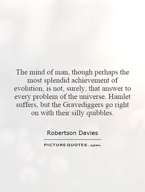 The mind of man, though perhaps the most splendid achievement of evolution, is not, surely, that answer to every problem of the universe. Hamlet suffers, but the Gravediggers go right on with their silly quibbles Picture Quote #1