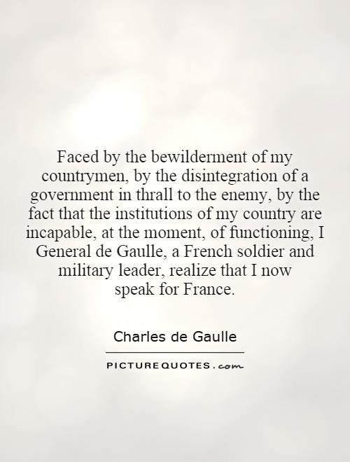 Faced by the bewilderment of my countrymen, by the disintegration of a government in thrall to the enemy, by the fact that the institutions of my country are incapable, at the moment, of functioning, I General de Gaulle, a French soldier and military leader, realize that I now speak for France Picture Quote #1
