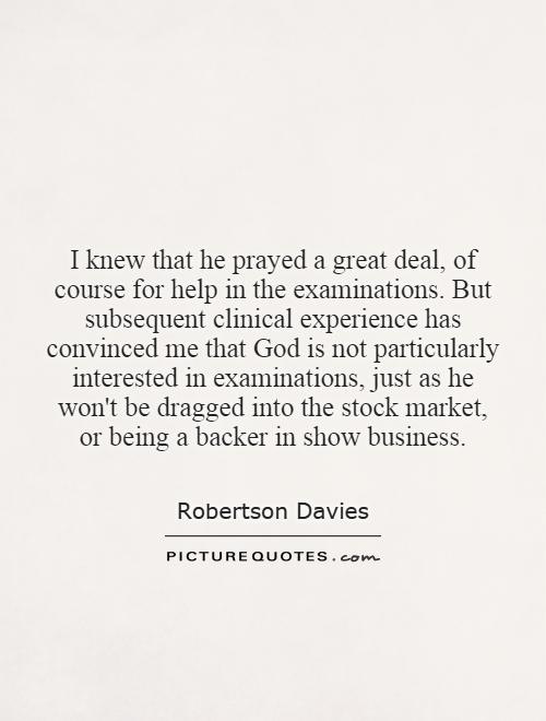 I knew that he prayed a great deal, of course for help in the examinations. But subsequent clinical experience has convinced me that God is not particularly interested in examinations, just as he won't be dragged into the stock market, or being a backer in show business Picture Quote #1