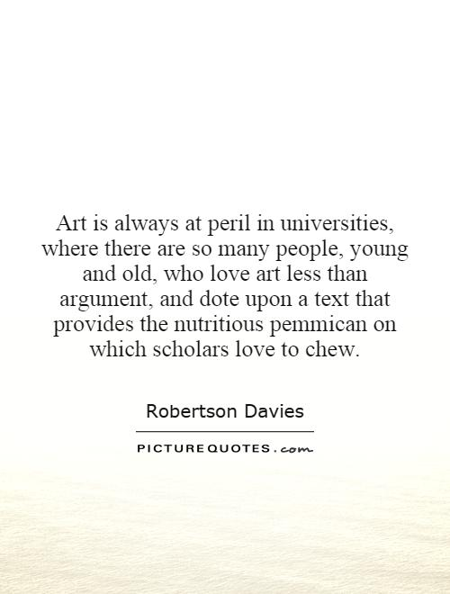 Art is always at peril in universities, where there are so many people, young and old, who love art less than argument, and dote upon a text that provides the nutritious pemmican on which scholars love to chew Picture Quote #1