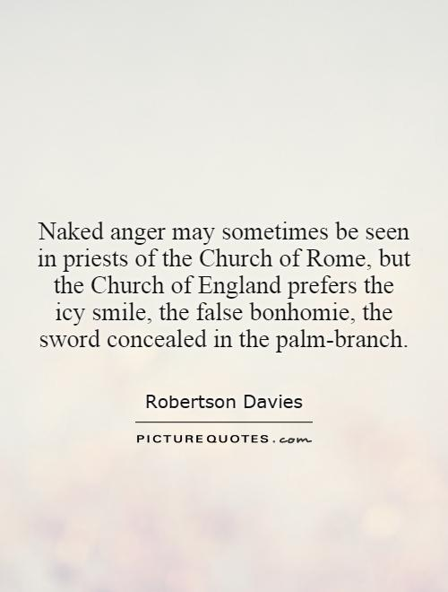 Naked anger may sometimes be seen in priests of the Church of Rome, but the Church of England prefers the icy smile, the false bonhomie, the sword concealed in the palm-branch Picture Quote #1