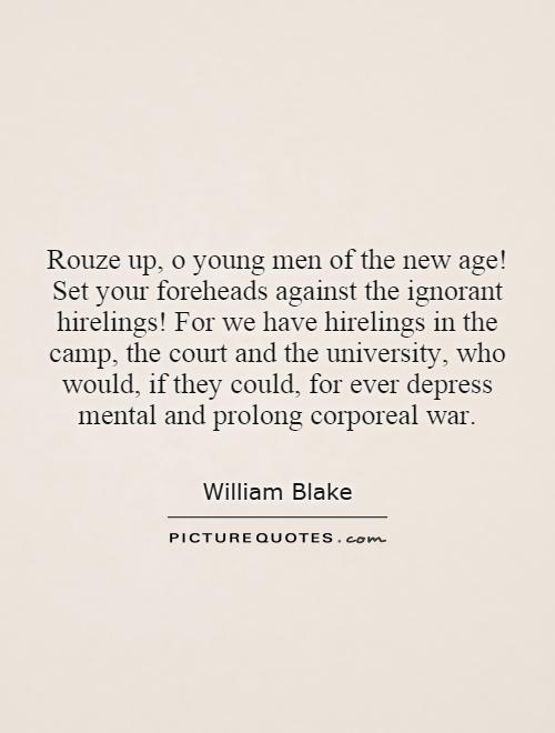 Rouze up, o young men of the new age! Set your foreheads against the ignorant hirelings! For we have hirelings in the camp, the court and the university, who would, if they could, for ever depress mental and prolong corporeal war Picture Quote #1