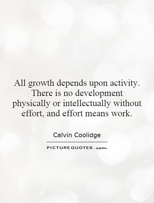All growth depends upon activity. There is no development physically or intellectually without effort, and effort means work Picture Quote #1