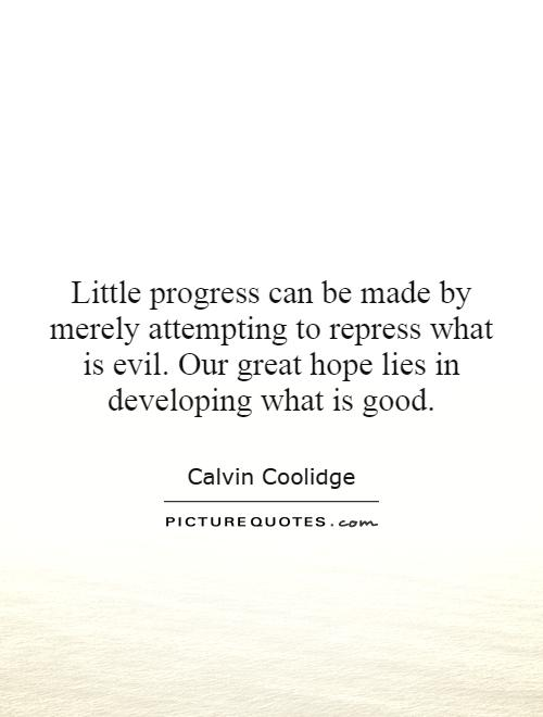 Little progress can be made by merely attempting to repress what is evil. Our great hope lies in developing what is good Picture Quote #1