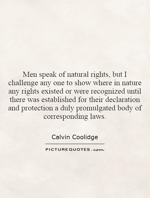 Men speak of natural rights, but I challenge any one to show where in nature any rights existed or were recognized until there was established for their declaration and protection a duly promulgated body of corresponding laws Picture Quote #1