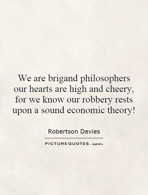 We are brigand philosophers our hearts are high and cheery, for we know our robbery rests upon a sound economic theory! Picture Quote #1