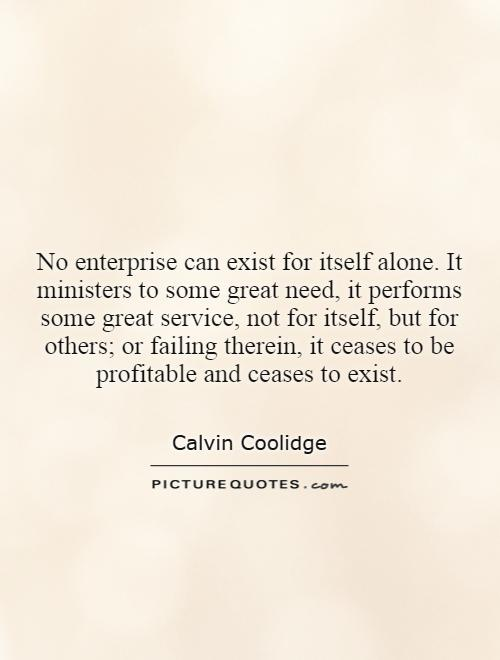 No enterprise can exist for itself alone. It ministers to some great need, it performs some great service, not for itself, but for others; or failing therein, it ceases to be profitable and ceases to exist Picture Quote #1