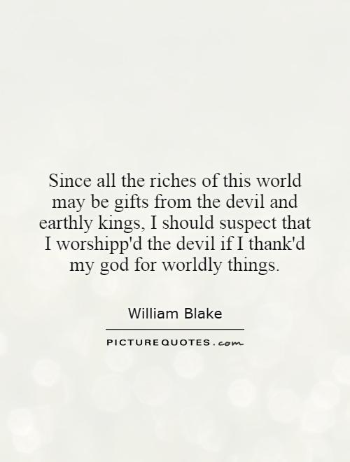 Since all the riches of this world may be gifts from the devil and earthly kings, I should suspect that I worshipp'd the devil if I thank'd my god for worldly things Picture Quote #1