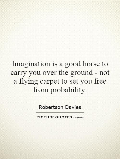 Imagination is a good horse to carry you over the ground - not a flying carpet to set you free from probability Picture Quote #1