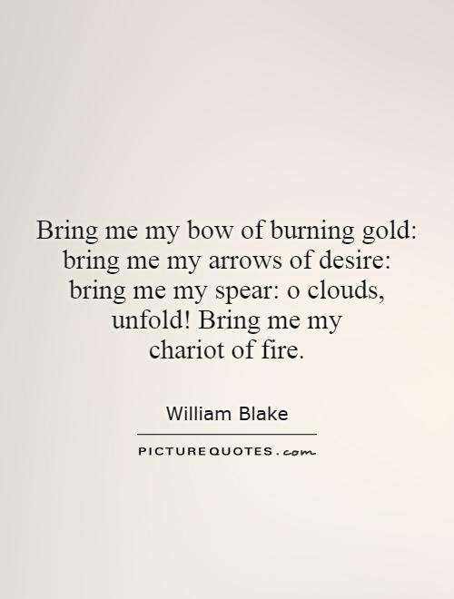 Bring me my bow of burning gold: bring me my arrows of desire: bring me my spear: o clouds, unfold! Bring me my chariot of fire Picture Quote #1
