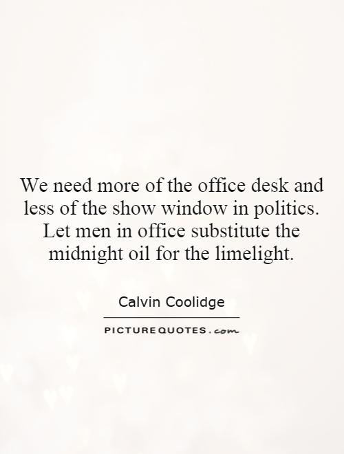 We need more of the office desk and less of the show window in politics. Let men in office substitute the midnight oil for the limelight Picture Quote #1