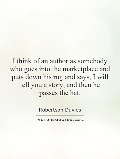 I think of an author as somebody who goes into the marketplace and puts down his rug and says, I will tell you a story, and then he passes the hat Picture Quote #1
