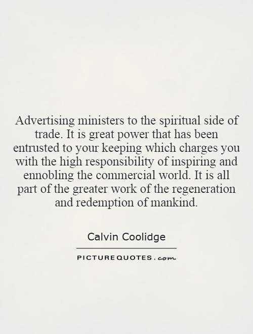 Advertising ministers to the spiritual side of trade. It is great power that has been entrusted to your keeping which charges you with the high responsibility of inspiring and ennobling the commercial world. It is all part of the greater work of the regeneration and redemption of mankind Picture Quote #1