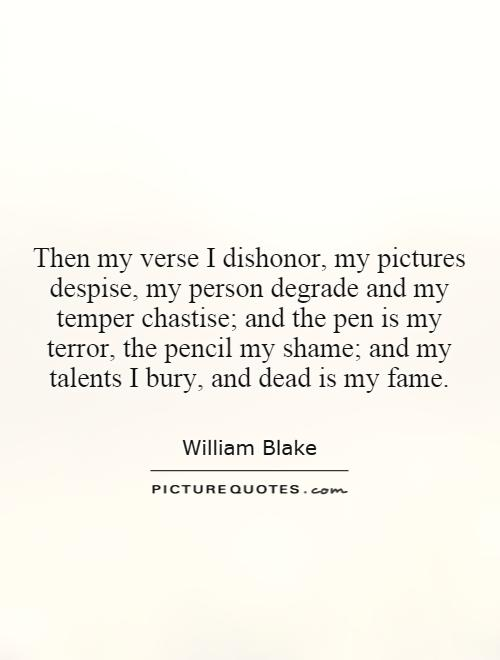 Then my verse I dishonor, my pictures despise, my person degrade and my temper chastise; and the pen is my terror, the pencil my shame; and my talents I bury, and dead is my fame Picture Quote #1