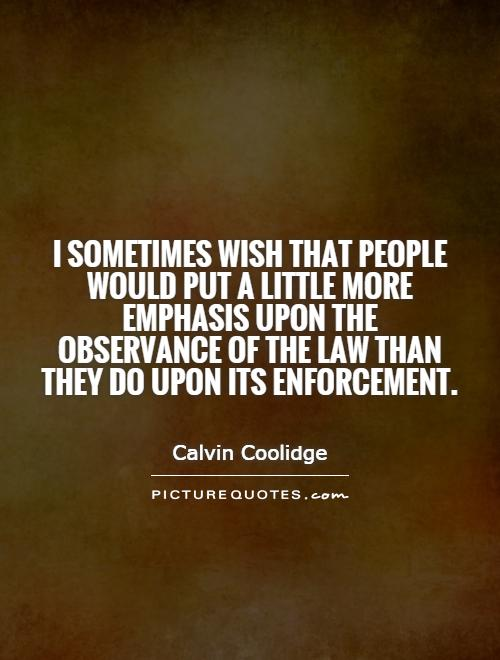 I sometimes wish that people would put a little more emphasis upon the observance of the law than they do upon its enforcement Picture Quote #1