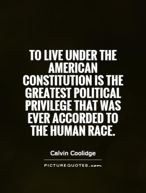 To live under the American Constitution is the greatest political privilege that was ever accorded to the human race Picture Quote #1