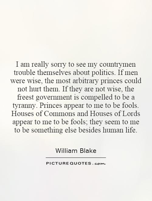 I am really sorry to see my countrymen trouble themselves about politics. If men were wise, the most arbitrary princes could not hurt them. If they are not wise, the freest government is compelled to be a tyranny. Princes appear to me to be fools. Houses of Commons and Houses of Lords appear to me to be fools; they seem to me to be something else besides human life Picture Quote #1