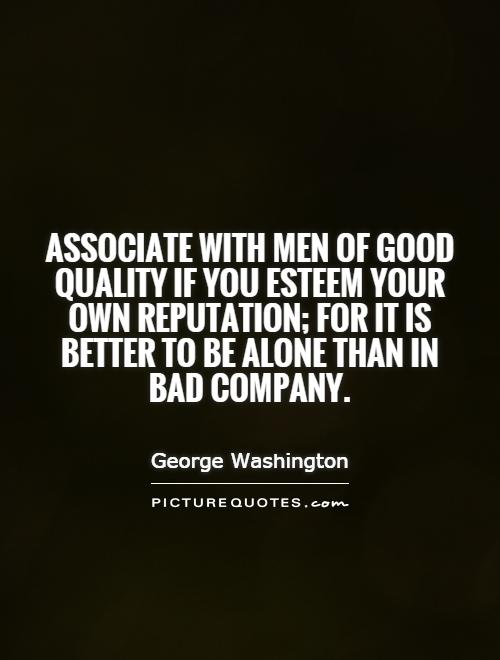 Associate with men of good quality if you esteem your own reputation; for it is better to be alone than in bad company Picture Quote #1