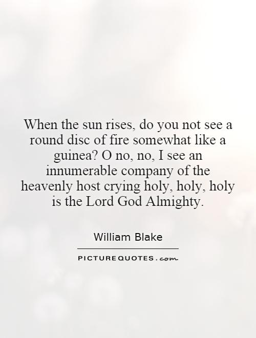 When the sun rises, do you not see a round disc of fire somewhat like a guinea? O no, no, I see an innumerable company of the heavenly host crying holy, holy, holy is the Lord God Almighty Picture Quote #1