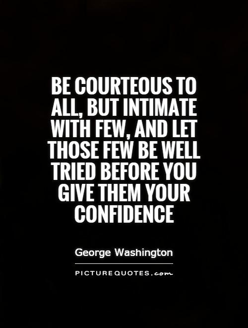 Be courteous to all, but intimate with few, and let those few be well tried before you give them your confidence Picture Quote #1