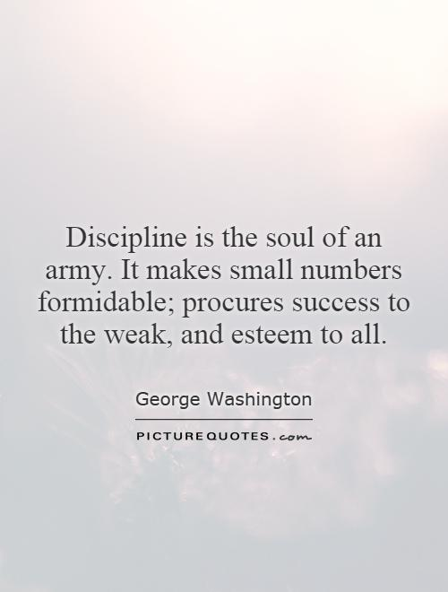 Discipline is the soul of an army. It makes small numbers formidable; procures success to the weak, and esteem to all Picture Quote #1