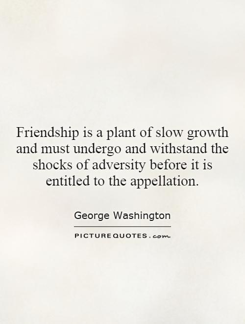 Friendship is a plant of slow growth and must undergo and withstand the shocks of adversity before it is entitled to the appellation Picture Quote #1
