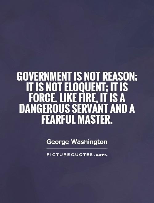Government is not reason; it is not eloquent; it is force. Like fire, it is a dangerous servant and a fearful master Picture Quote #1