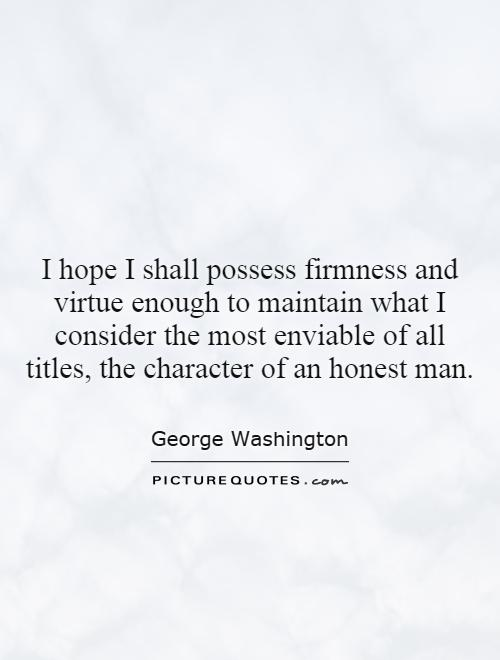 I hope I shall possess firmness and virtue enough to maintain what I consider the most enviable of all titles, the character of an honest man Picture Quote #1