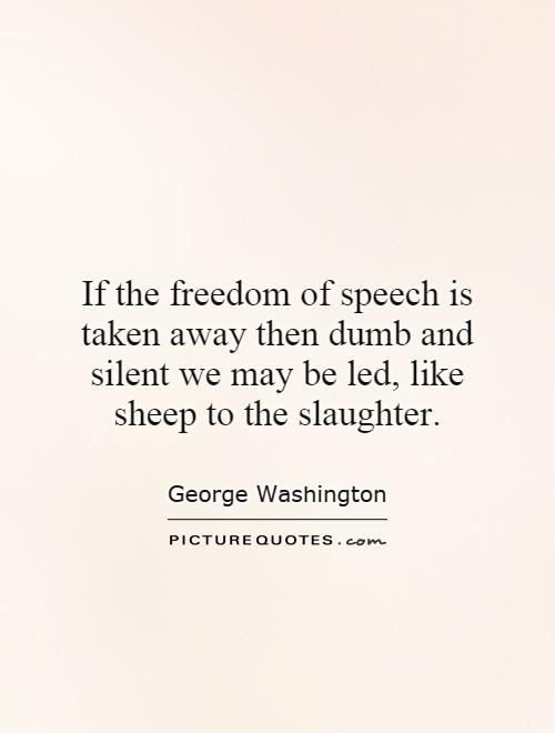 If the freedom of speech is taken away then dumb and silent we may be led, like sheep to the slaughter Picture Quote #1