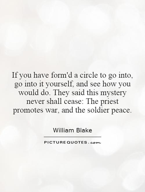 If you have form'd a circle to go into, go into it yourself, and see how you would do. They said this mystery never shall cease: The priest promotes war, and the soldier peace Picture Quote #1
