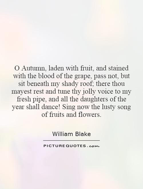 O Autumn, laden with fruit, and stained with the blood of the grape, pass not, but sit beneath my shady roof; there thou mayest rest and tune thy jolly voice to my fresh pipe, and all the daughters of the year shall dance! Sing now the lusty song of fruits and flowers Picture Quote #1