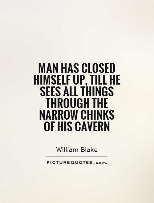 Man has closed himself up, till he sees all things through the narrow chinks of his cavern Picture Quote #1