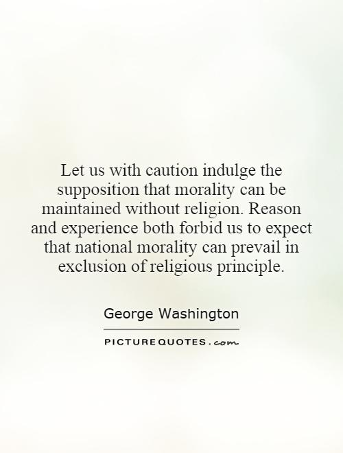 Let us with caution indulge the supposition that morality can be maintained without religion. Reason and experience both forbid us to expect that national morality can prevail in exclusion of religious principle Picture Quote #1