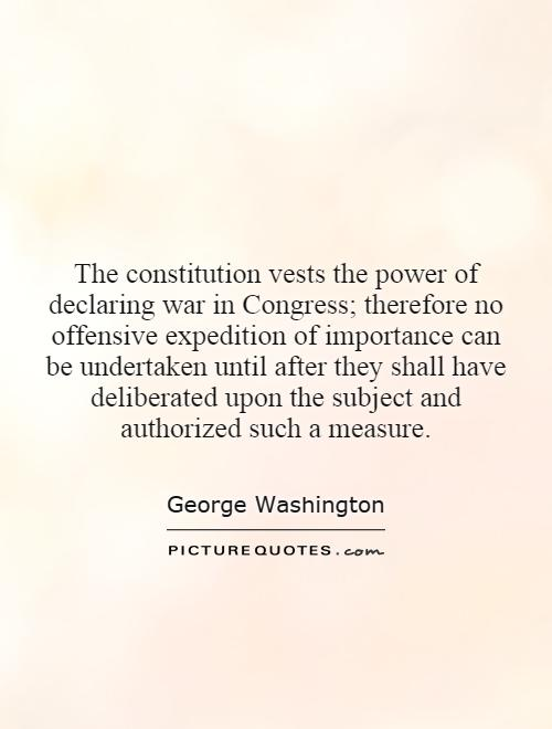 The constitution vests the power of declaring war in Congress; therefore no offensive expedition of importance can be undertaken until after they shall have deliberated upon the subject and authorized such a measure Picture Quote #1