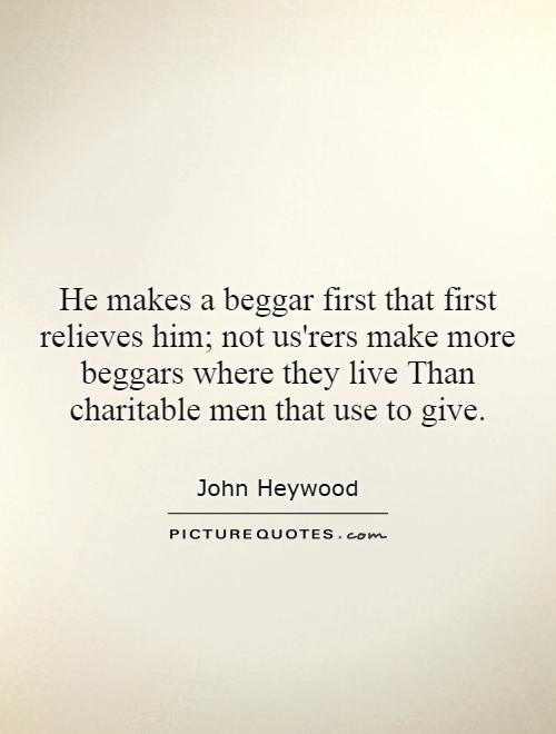He makes a beggar first that first relieves him; not us'rers make more beggars where they live Than charitable men that use to give Picture Quote #1