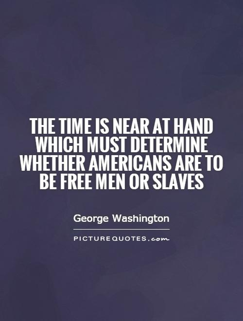 The time is near at hand which must determine whether Americans are to be free men or slaves Picture Quote #1