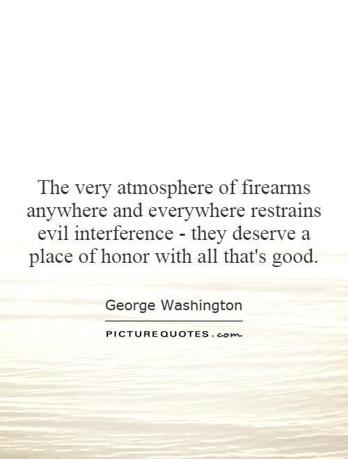 The very atmosphere of firearms anywhere and everywhere restrains evil interference - they deserve a place of honor with all that's good Picture Quote #1