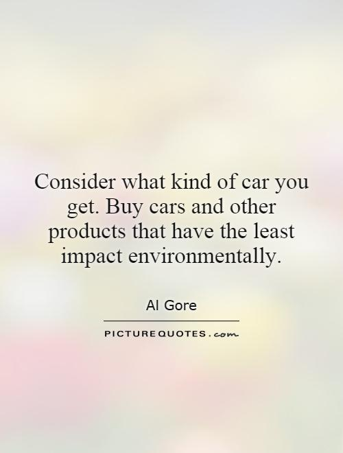 Consider what kind of car you get. Buy cars and other products that have the least impact environmentally Picture Quote #1